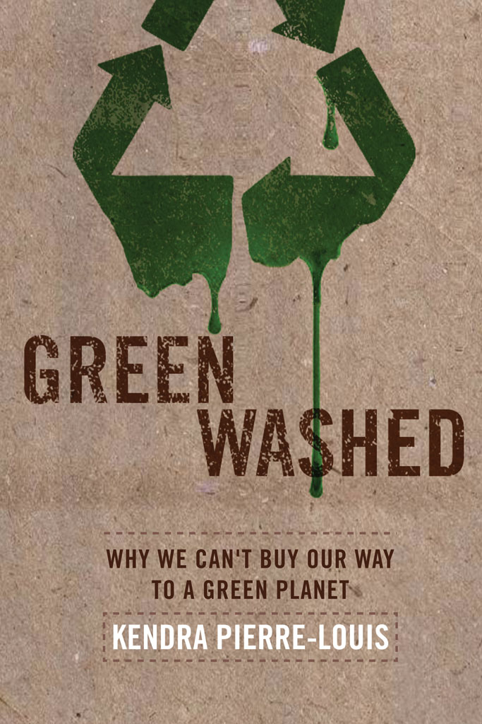 Green Washed: Why We Can't Buy Our Way to a Green Planet Kendra Pierre-Louis